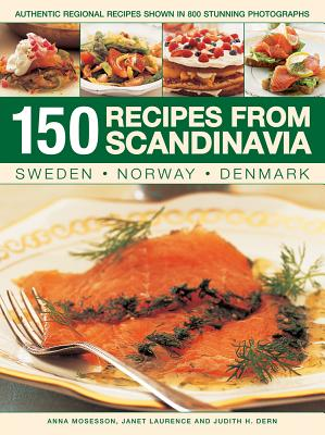 150 Recipes from Scandinavia: Sweden, Norway, Denmark: Authentic Regional Recipes Shown in 800 Stunning Photographs - Mosesson, Anna, and Laurence, Janet, and Dern, Judith H