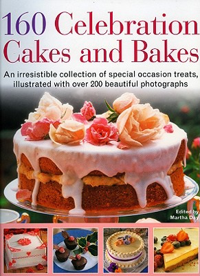 160 Celebration Cakes and Bakes: An Irresistible Collection of Special Occasion Treats, Illustrated with Over 200 Beautiful Photographs - Day, Martha (Editor)