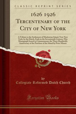 1626 1926 Tercentenary of the City of New York: A Tribute to the Settlement of Manhattan Island, Now New York, by the Dutch, Early in the Seventeenth Century; This Monograph Issued to Commemorate the Three Hundredth Anniversary of the Purchase of the Isla - Church, Collegiate Reformed Dutch