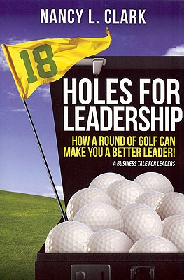 18 Holes of Leadership: How a Round of Golf Can Make You a Better Leader! - Clark, Nancy L