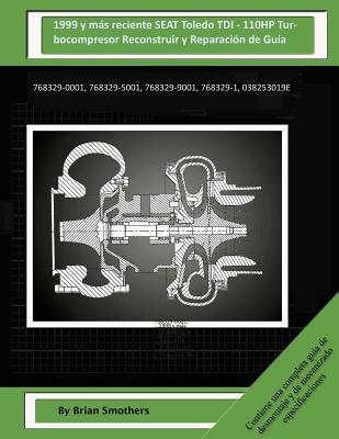 1999 y Mas Reciente Seat Toledo Tdi - 110hp Turbocompresor Reconstruir y Reparacion de Guia: 768329-0001, 768329-5001, 768329-9001, 768329-1, 03g253016k - Smothers, Brian