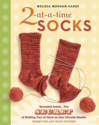 2-At-A-Time Socks: Revealed Inside. . . the Secret of Knitting Two at Once on One Circular Needle; Works for Any Sock Pattern! - Morgan-Oakes, Melissa