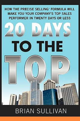 20 Days to the Top: How the Precise Selling Formula Will Make You Your Company's Top Sales Performer in 20 Days or Less - Sullivan, Brian