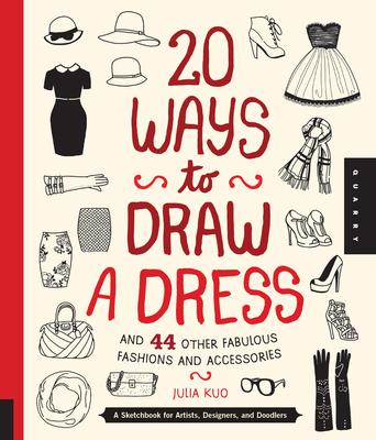 20 Ways to Draw a Dress and 44 Other Fabulous Fashions and Accessories: A Sketchbook for Artists, Designers, and Doodlers - Kuo, Julia