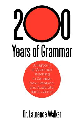 200 Years of Grammar: A History of Grammar Teaching in Canada, New Zealand, and Australia, 1800-2000 - Walker, Laurence, Dr., and Walker, Dr Laurence