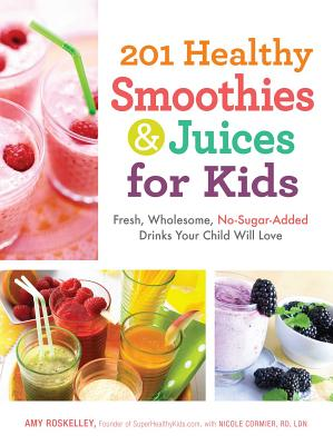 201 Healthy Smoothies & Juices for Kids: Fresh, Wholesome, No-Sugar-Added Drinks Your Child Will Love - Roskelley, Amy