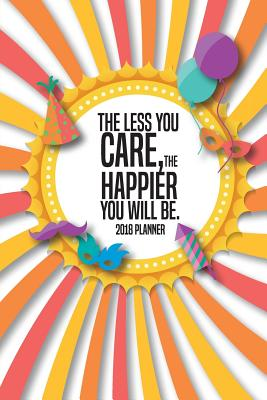 2018 Planner the Less You Care, the Happier You Will Be.: 2018 Daily Weekly Monthly Planner - 2018 Organizer - 2018 Calander Planner - Plan, Daily