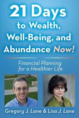21 Days to Wealth, Well-Being, and Abundance Now!: Financial Planning for a Healthier Life - Lane, Lisa J, and Lane, Greg J
