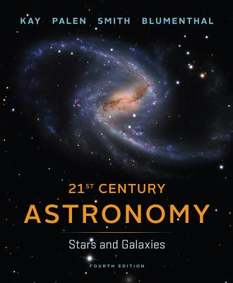 21st Century Astronomy: Stars and Galaxies - Kay, Laura, and Palen, Stacy, and Smith, Bradford