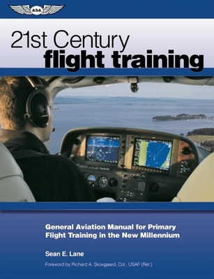 21st Century Flight Training: General Aviation Manual for Primary Flight Training in the New Millennium - Lane, Sean E, and Skovgaard, Richard A (Foreword by)