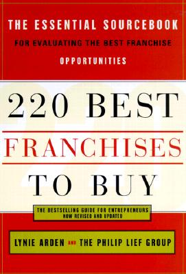 220 Best Franchises to Buy: The Essential Sourcebook for Evaluating the Best Franchise Opportunities - Arden, Lynie, and The Philip Lief Group, and Philip Lief Group