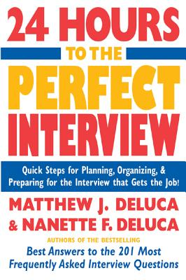 24 Hours to the Perfect Interview: Quick Steps for Planning, Organizing, and Preparing for the Interview That Gets the Job - DeLuca, Matthew J, and DeLuca, Nanette F