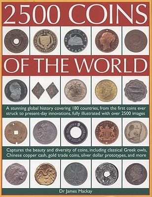 2500 Coins of the World: A Stunning Global History Covering 180 Countries, from the First Coins Ever Struck to Present-Day Innovations, Fully Illustrated with Over 2500 Images - MacKay, James, Dr.