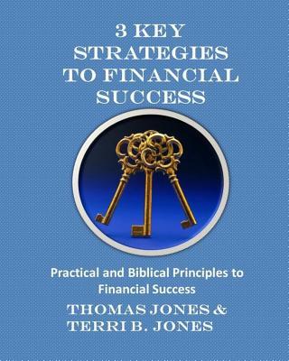 3 Key Strategies to Financial Success: Practical and Biblical Principles to Financial Success - Jones, Thomas, and Jones, Terri B