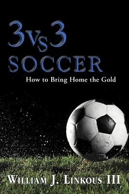 3 vs. 3 Soccer: How to Bring Home the Gold - Linkous, William J III