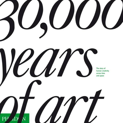 30,000 Years of Art: The Story of Human Creativity Across Time and Space - Editors of Phaidon