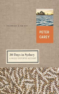 30 Days in Sydney: A Wildly Distorted Account - Carey, Peter