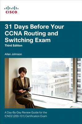 31 Days Before Your CCNA Routing and Switching Exam: A Day-By-Day Review Guide for the ICND2 (200-101) Certification Exam - Johnson, Allan