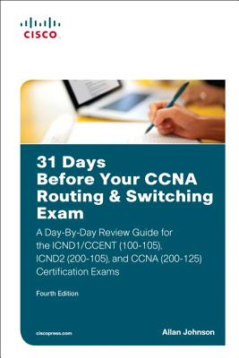 31 Days Before Your CCNA Routing & Switching Exam: A Day-By-Day Review Guide for the ICND1/CCENT (100-105), ICND2 (200-105), and CCNA (200-125) Certification Exa - Johnson, Allan