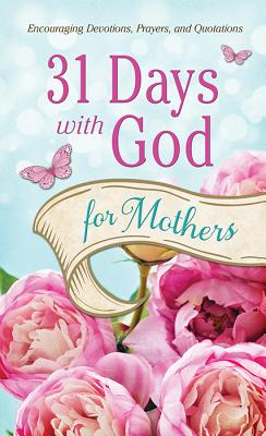 31 Days with God for Mothers: Encouraging Devotions, Prayers, and Quotations - Barbour Publishing, Inc (Creator)