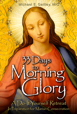 33 Days to Morning Glory: A Do-It- Yourself Retreat in Preparation for Marian Consecration - Gaitley, Michael E, Fr.