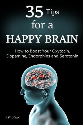 35 Tips for a Happy Brain: How to Boost Your Oxytocin, Dopamine, Endorphins, and Serotonin (Brain Power, Brain Function, Boost Endorphins, Brain Science, Brain Exercise, Train Your Brain) - Noot, V