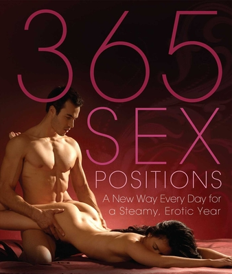 365 Sex Positions: A New Way Every Day for a Steamy, Erotic Year - Editors of Amorata Press, and Sweet, Lisa