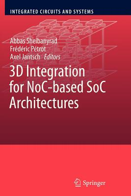 3D Integration for NoC-based SoC Architectures - Sheibanyrad, Abbas (Editor), and Petrot, Frederic (Editor), and Jantsch, Axel (Editor)