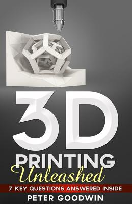 3D Printing Unleashed: 7 Key Questions Answered Inside - Goodwin, Peter