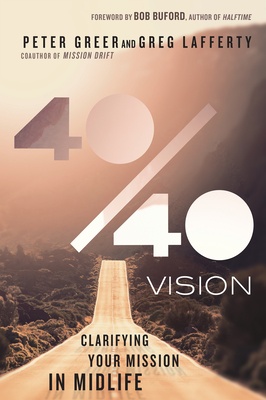 40/40 Vision: Clarifying Your Mission in Midlife - Greer, Peter, and Lafferty, Greg, and Buford, Bob (Foreword by)