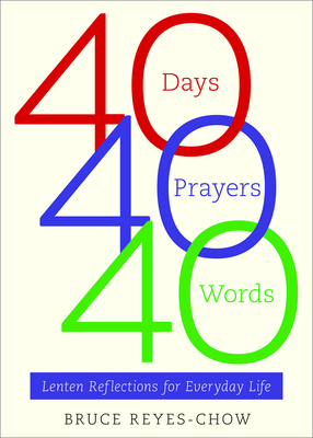 40 Days, 40 Prayers, 40 Words: Lenten Reflections for Everyday Life - Reyes-Chow, Bruce