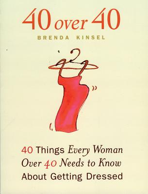 40 Over 40: 40 Things Every Woman Over 40 Needs to Know about Getting Dressed - Kinsel, Brenda