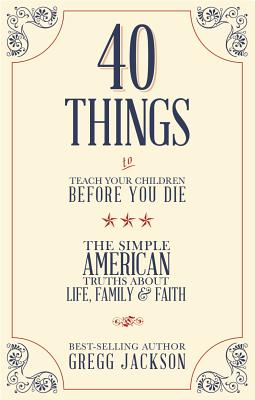 40 Things to Teach Your Children Before You Die: The Simple American Truths about Life, Family & Faith - Jackson, Gregg