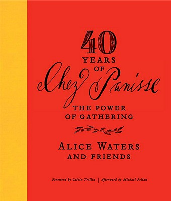 40 Years of Chez Panisse: The Power of Gathering - Waters, Alice, and Trillin, Calvin (Foreword by), and Pollan, Michael (Afterword by)