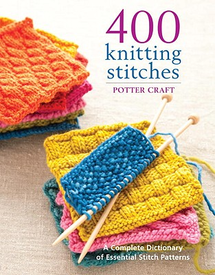 400 Knitting Stitches: A Complete Dictionary of Essential Stitch Patterns - Potter Craft