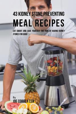 43 Kidney Stone Preventing Meal Recipes: Eat Smart and Save Yourself the Pain of Having Kidney Stones for Good - Correa, Joe