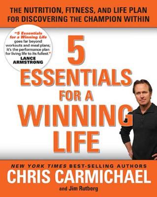 5 Essentials for a Winning Life: The Nutrition, Fitness, and Life Plan for Discovering the Champion Within - Carmichael, Chris, and Rutberg, Jim
