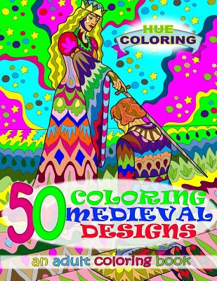 50 Coloring Medieval Designs: An Adult Coloring Book - Coloring, Hue, and Lewis, Alice