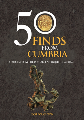 50 Finds from Cumbria: Objects from the Portable Antiquities Scheme - Boughton, Dot