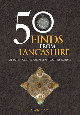50 Finds from Lancashire: Objects from the Portable Antiquities Scheme - Noon, Stuart
