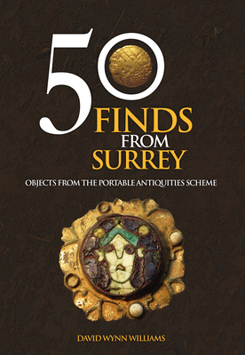 50 Finds from Surrey: Objects from the Portable Antiquities Scheme - Wynn Williams, David