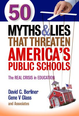 50 Myths and Lies That Threaten America's Public Schools: The Real Crisis in Education - Berliner, David C, and Glass, Gene V