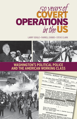 50 Years of Covert Operations in the Us: Washington's Political Police and the Working Class - Seigle, Larry, and Dobbs, Farrell, and Clark, Steve