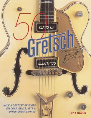 50 Years of Gretsch Electrics: Half a Century of White Falcons, Gents, Jets, and Other Great Guitars - Bacon, Tony