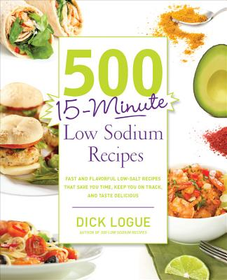 500 15-Minute Low Sodium Recipes: Fast and Flavorful Low-Salt Recipes That Save You Time, Keep You on Track, and Taste Delicious - Logue, Dick