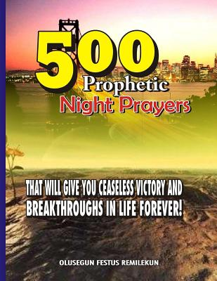 500 Prophetic Night Prayers: That Will Give You Ceaseless Victory and Breakthroughs in Life Forever! - Remilekun, Olusegun Festus