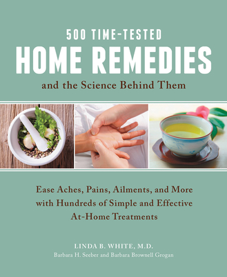 500 Time-Tested Home Remedies and the Science Behind Them: Ease Aches, Pains, Ailments, and More with Hundreds of Simple and Effective at-Home Treatments - White, Linda B., and Seeber, Barbara H., and Grogan, Barbara Brownell