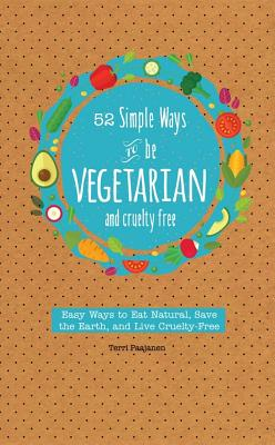 52 Simple Ways to Be Vegetarian and Cruelty-Free: Easy Tips and Recipes for Being Meat Free Every Week of the Year - Paajanen, Terri