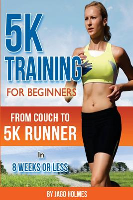 5k Training for Beginners: From Couch to 5k Runner in 8 Weeks or Less - Holmes, Jago