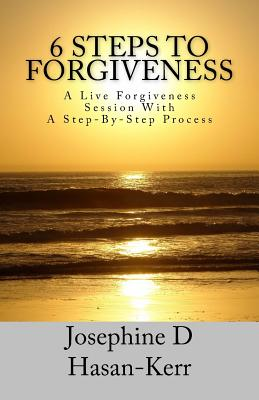 6 Steps To Forgiveness: A Live Forgiveness Session With A Step-By-Step Process - Earle, M a Elaine (Editor), and Kerr, B S Carey L (Editor), and Hasan-Kerr, Josephine D